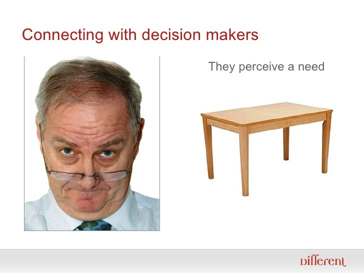 Connecting with decision makers They perceive a need