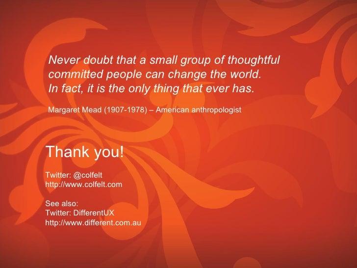 Thank you! Twitter: @colfelt http://www.colfelt.com See also: Twitter: DifferentUX http://www.different.com.au Never doubt...