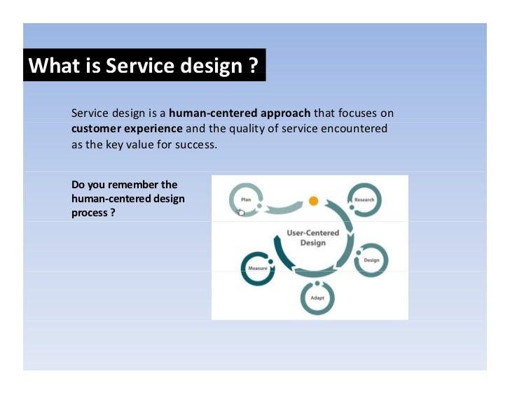 WhatisServicedesign?                     g     Servicedesignisahuman‐centeredapproachthatfocuseson     custom...