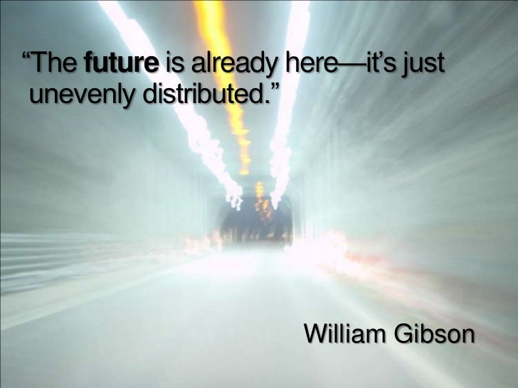 """""""The future is already here—it's just unevenly distributed.""""                        William Gibson"""