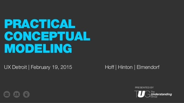 PRESENTED BY UX Detroit | February 19, 2015 PRACTICAL CONCEPTUAL MODELING Hoff | Hinton | Elmendorf