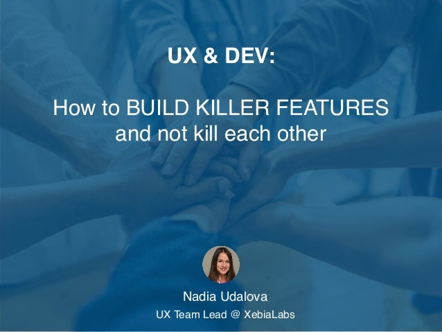 UX & DEV: How to BUILD KILLER FEATURES and not kill each other Nadia Udalova UX Team Lead @ XebiaLabs