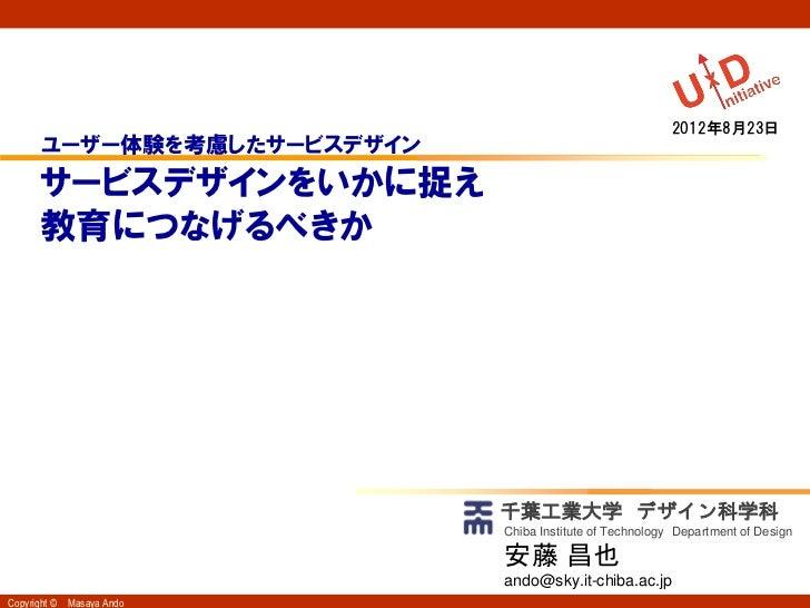 2012年8月23日       ユーザー体験を考慮したサービスデザイン       サービスデザインをいかに捉え       教育につなげるべきか                             千葉工業大学 デザイン科学科     ...