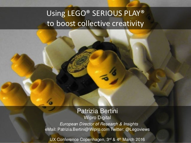 Using LEGO® SERIOUS PLAY® to boost collective creativity Patrizia Bertini Wipro Digital European Director of Research & In...