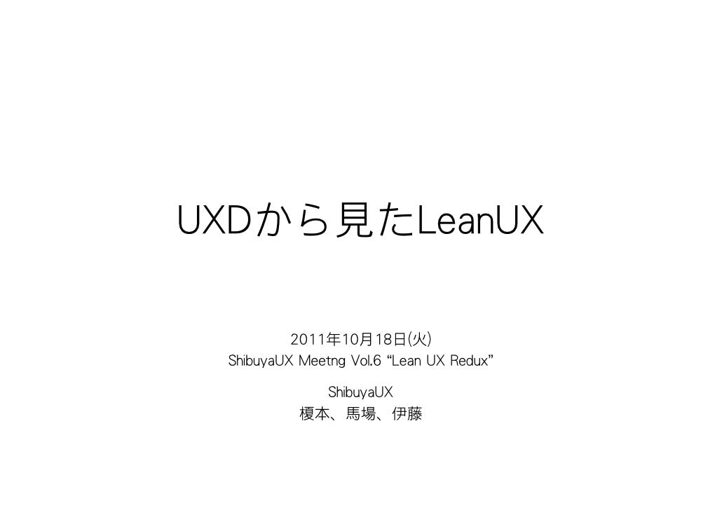 "UXDから見たLeanUX          2011年10月18日(火) ShibuyaUX Meetng Vol.6 ""Lean UX Redux""             ShibuyaUX           榎本、馬場、伊藤"