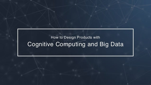 How to Design Products with Cognitive Computing and Big Data
