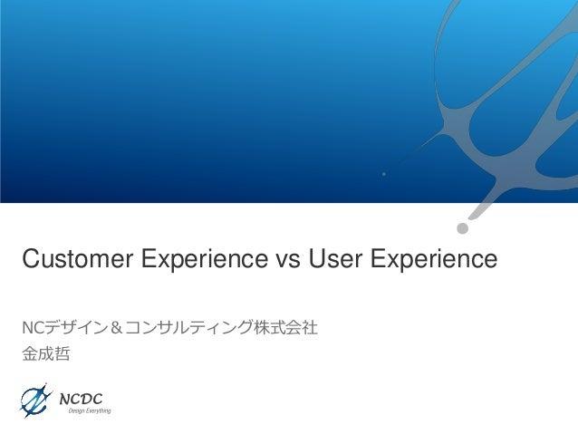 Customer Experience vs User Experience NCデザイン&コンサルティング株式会社 金成哲