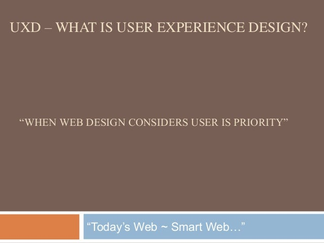 "UXD – WHAT IS USER EXPERIENCE DESIGN?  ""WHEN WEB DESIGN CONSIDERS USER IS PRIORITY""  ""Today's Web ~ Smart Web…"""
