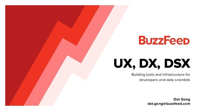 UX, DX, DSX Building tools and infrastructure for developers and data scientists Dot Gong dot.gong@buzzfeed.com