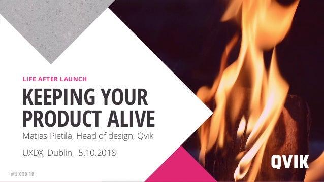 UXDX, Dublin, 5.10.2018 KEEPING YOUR PRODUCT ALIVE LIFE AFTER LAUNCH Matias Pietilä, Head of design, Qvik #UXDX18