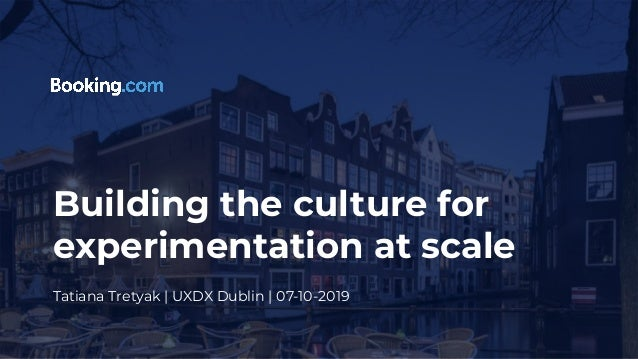 Building the culture for experimentation at scale Tatiana Tretyak | UXDX Dublin | 07-10-2019