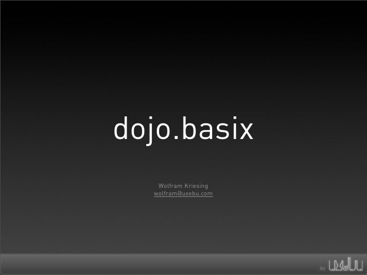 dojo.basix    Wolfram Kriesing   wolfram@uxebu.com
