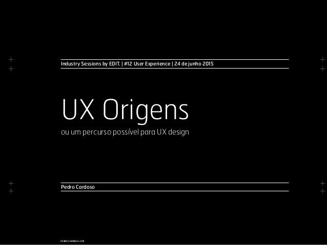 + + + + + + + + PEDRO CARDOSO, 2015 Pedro Cardoso UX Origens ou um percurso possível para UX design Industry Sessions by E...