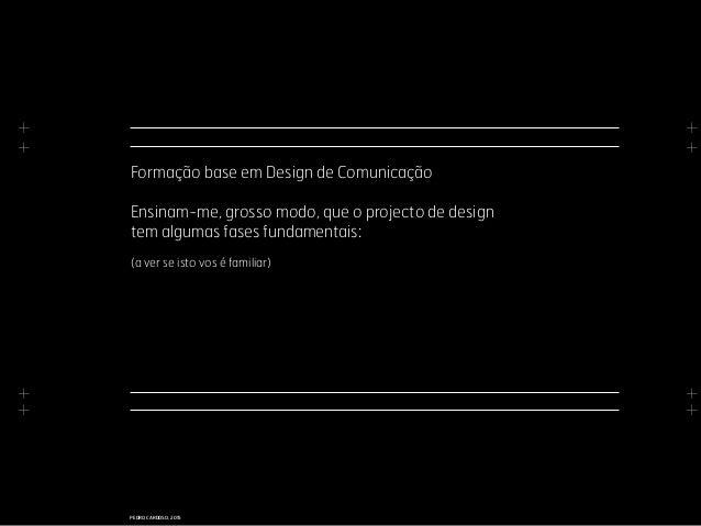 + + + + + + + + PEDRO CARDOSO, 2015 Formação base em Design de Comunicação Ensinam-me, grosso modo, que o projecto de desi...