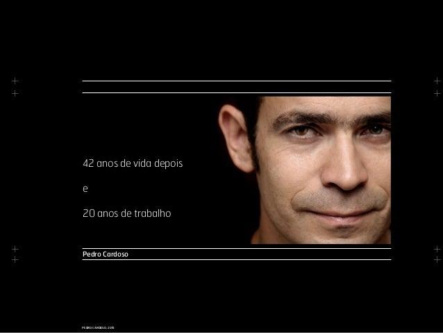 + + + + + + + + PEDRO CARDOSO, 2015 Pedro Cardoso 42 anos de vida depois e 20 anos de trabalho