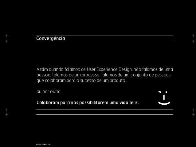 + + + + + + + + PEDRO CARDOSO, 2015 Convergência Assim quando falamos de User Experience Design, não falamos de uma pessoa...
