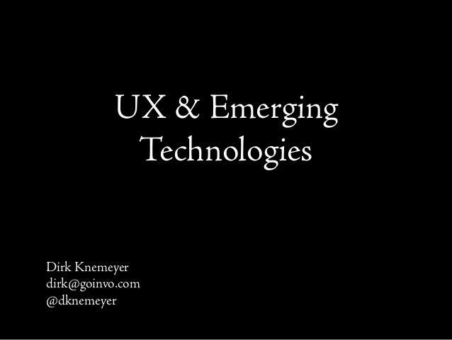 UX & Emerging Technologies Dirk Knemeyer dirk@goinvo.com @dknemeyer