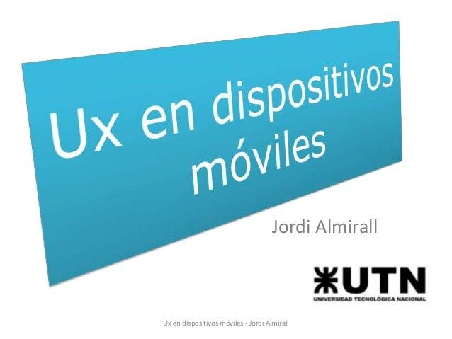 Jordi Almirall  Ux en dispositivos móviles - Jordi Almirall