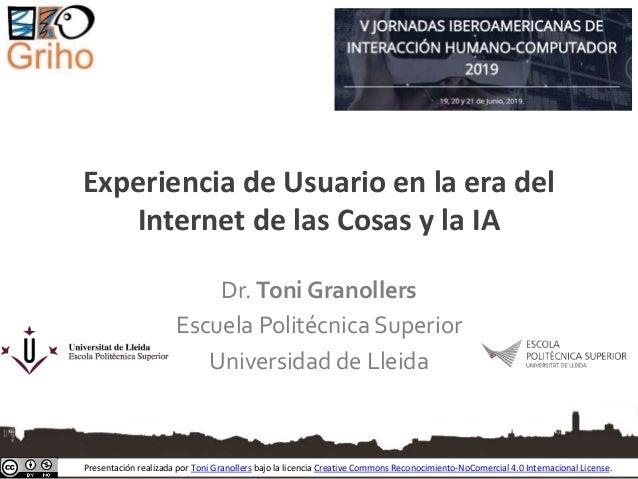Experiencia de Usuario en la era del Internet de las Cosas y la IA Dr. Toni Granollers Escuela Politécnica Superior Univer...