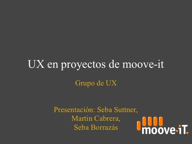 UX en proyectos de moove-it           Grupo de UX     Presentación: Seba Suttner,          Martin Cabrera,           Seba ...