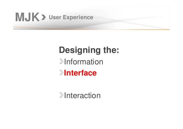 MJK User Experience Designing the: Information Interface Interaction
