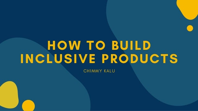 HOW TO BUILD INCLUSIVE PRODUCTS C H I M M Y K A L U