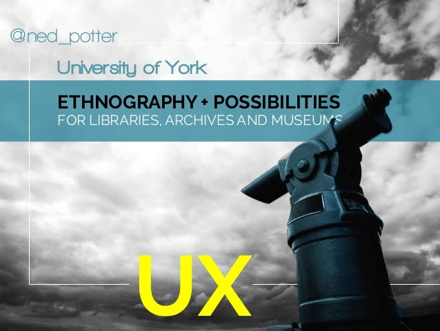 @ned_potter ETHNOGRAPHY + POSSIBILITIES FOR LIBRARIES, ARCHIVES AND MUSEUMS UX University of York
