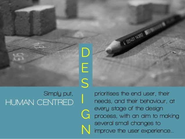Simply put, HUMAN CENTRED D E S I G N prioritises the end user, their needs, and their behaviour, at every stage of the de...