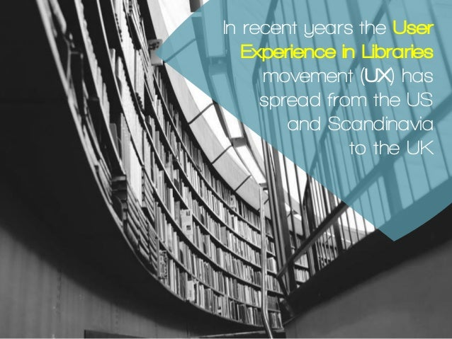In recent years the User Experience in Libraries movement (UX) has spread from the US and Scandinavia to the UK