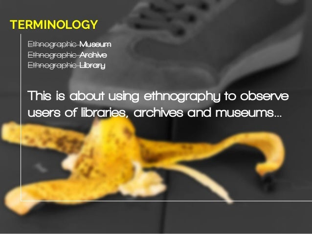 Ethnographic Museum Ethnographic Archive Ethnographic Library This is about using ethnography to observe users of librarie...