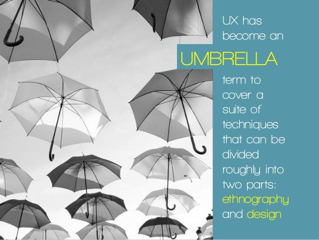 UX has become an IP UMBRELLA term to cover a suite of techniques that can be divided roughly into two parts: ethnography a...