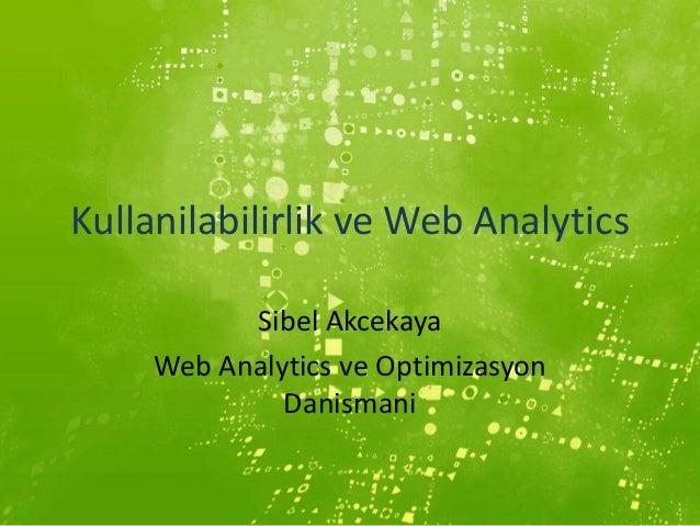 Kullanilabilirlik ve Web Analytics           Sibel Akcekaya     Web Analytics ve Optimizasyon              Danismani