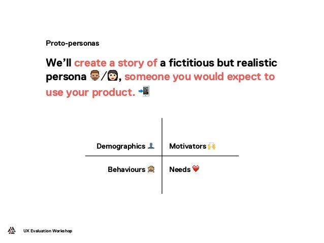 Demographics 👤 Motivators 🙌 Behaviours 🙈 Needs ❤ UX Evaluation Workshop Proto-personas We'll create a story of a fictitiou...