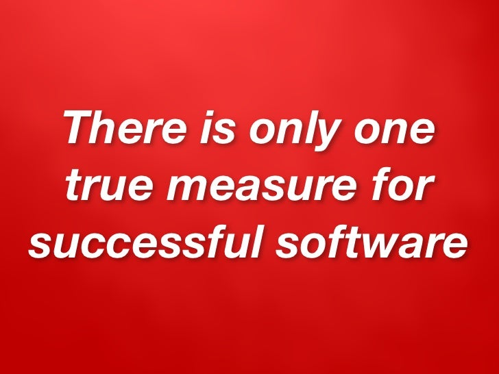 There is only one  true measure for successful software
