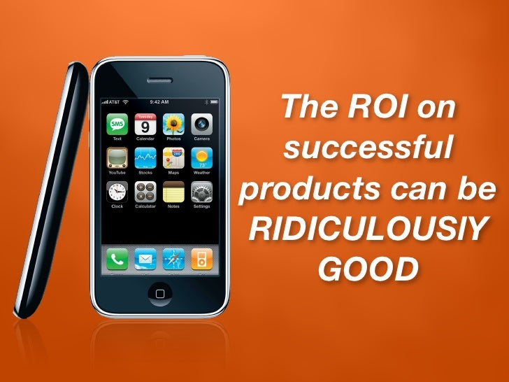 The ROI on    successful products can be RIDICULOUSlY      GOOD