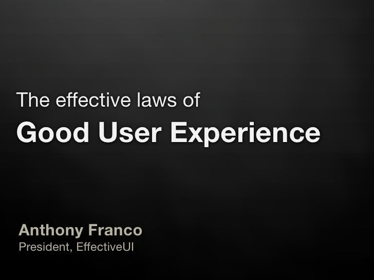 The effective laws of Good User Experience   Anthony Franco President, EffectiveUI