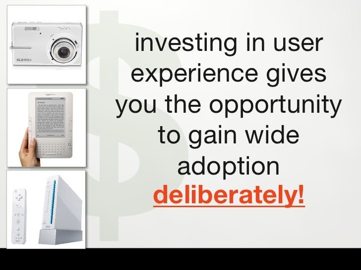 $  investing in user  experience gives you the opportunity    to gain wide      adoption    deliberately!