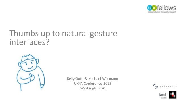 Thumbs up to natural gesture interfaces? Kelly Goto & Michael Wörmann UXPA Conference 2013 Washington DC
