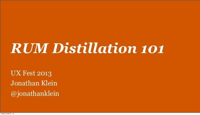 RUM Distillation 101 UX Fest 2013 Jonathan Klein @jonathanklein Tuesday, October 1, 13