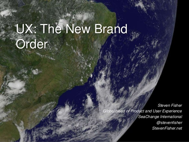 UX: The New Brand Order Steven Fisher Global Head of Product and User Experience SeaChange International @stevenfisher Ste...