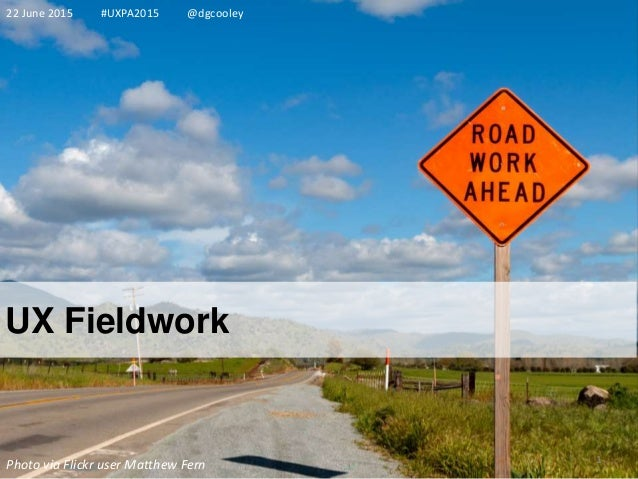 UX Fieldwork 22 June 2015 #UXPA2015 @dgcooley 1 Photo via Flickr user Matthew Fern