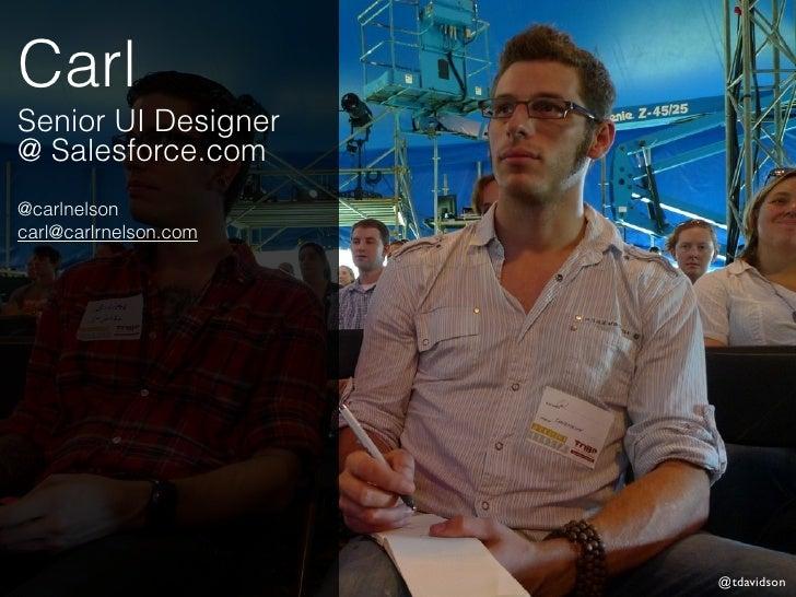 CarlSenior UI Designer@ Salesforce.com@carlnelsoncarl@carlrnelson.com                       @tdavidson