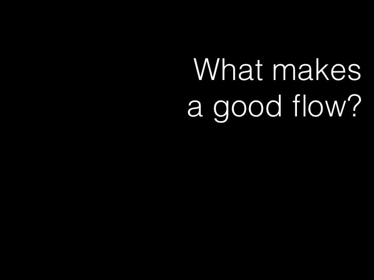 In Flow             • Starts with goals             • Tells the users story             • Shows user intention            ...