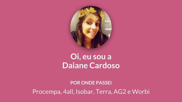 Oi, eu sou a Daiane Cardoso Procempa, 4all, Isobar, Terra, AG2 e Worbi POR ONDE PASSEI