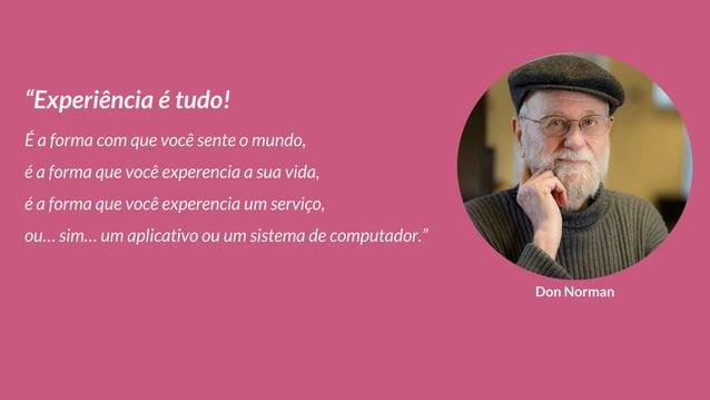 """Don Norman """"Experiência é tudo! É a forma com que você sente o mundo, é a forma que você experencia a sua vida, é a forma ..."""
