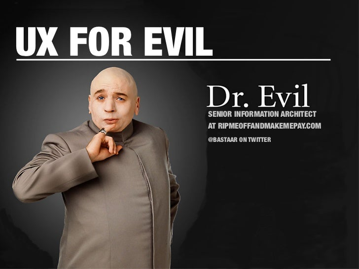 UX FOR EVIL           SENIOR INFORMATION ARCHITECT            AT RIPMEOFFANDMAKEMEPAY.COM                      @BASTAAR ON...