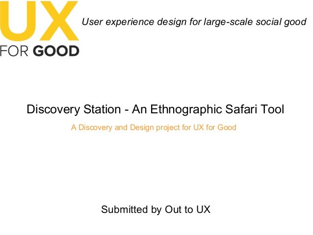 User experience design for large-scale social good Discovery Station - An Ethnographic Safari Tool A Discovery and Design ...