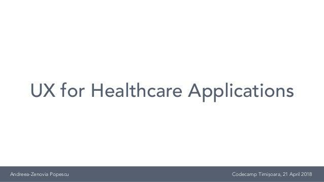 UX for Healthcare Applications Andreea-Zenovia Popescu Codecamp Timișoara, 21 April 2018
