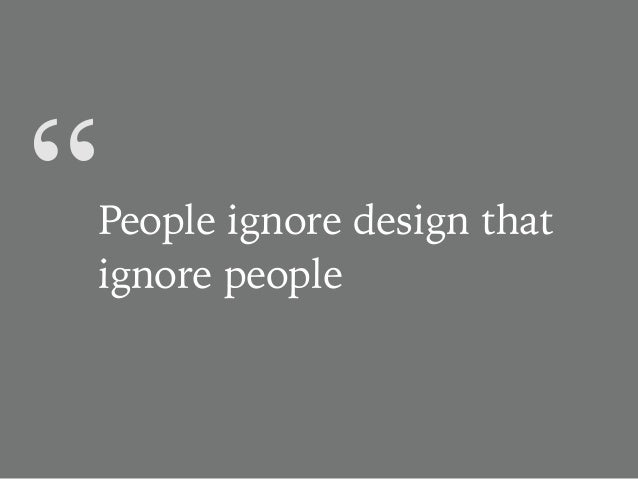 """""""People ignore design that ignore people"""