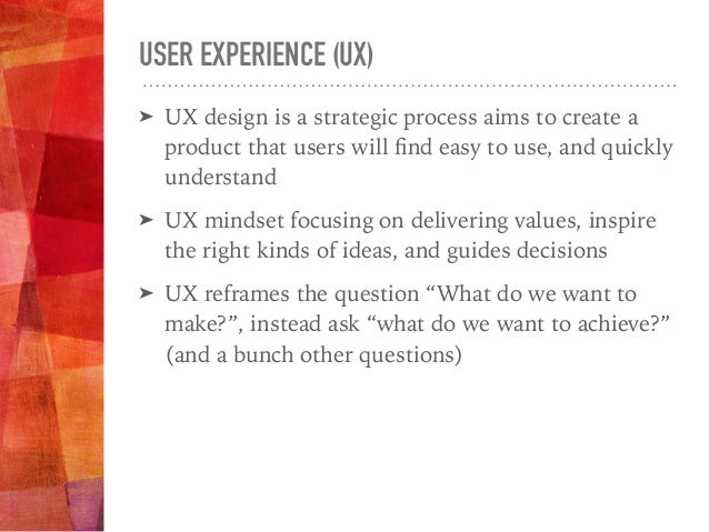USER EXPERIENCE (UX) ➤ UX design is a strategic process aims to create a product that users will find easy to use, and quic...